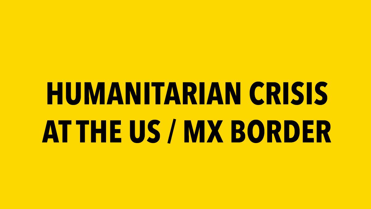 Humanitarian Crisis at the US / MX Border
